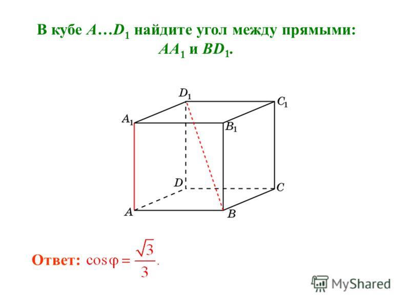 В кубе A…D 1 найдите угол между прямыми: AA 1 и BD 1. Ответ: