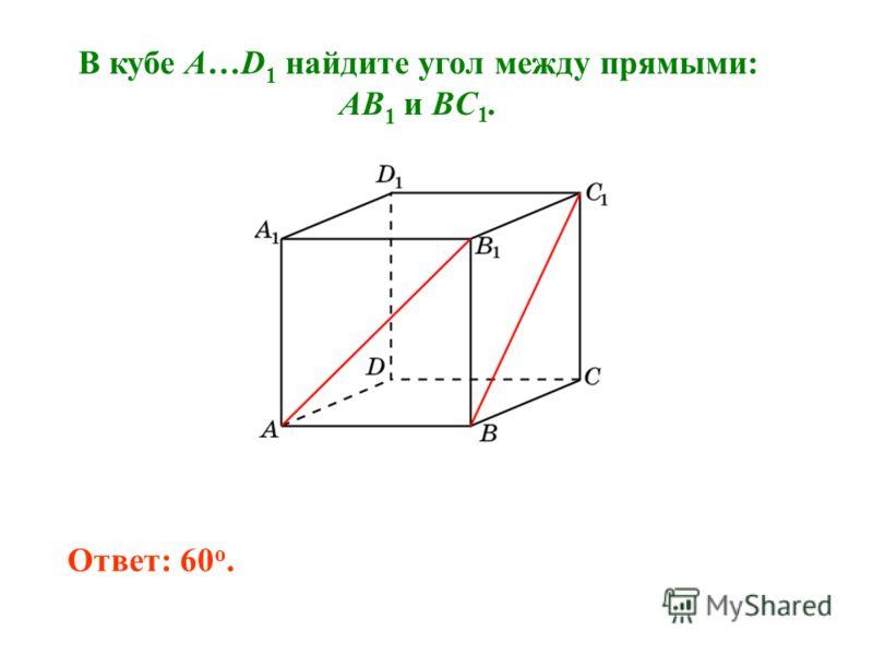 В кубе A…D 1 найдите угол между прямыми: AB 1 и BC 1. Ответ: 60 o.