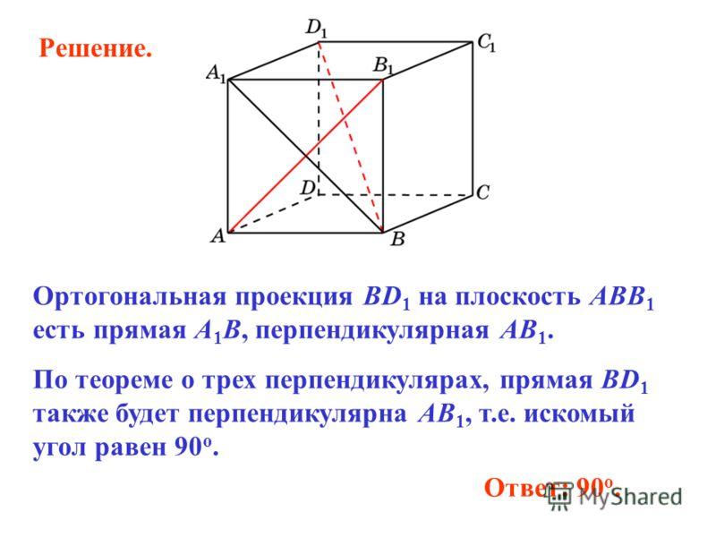 Ответ: 90 o. Ортогональная проекция BD 1 на плоскость ABB 1 есть прямая A 1 B, перпендикулярная AB 1. По теореме о трех перпендикулярах, прямая BD 1 также будет перпендикулярна AB 1, т.е. искомый угол равен 90 о. Решение.