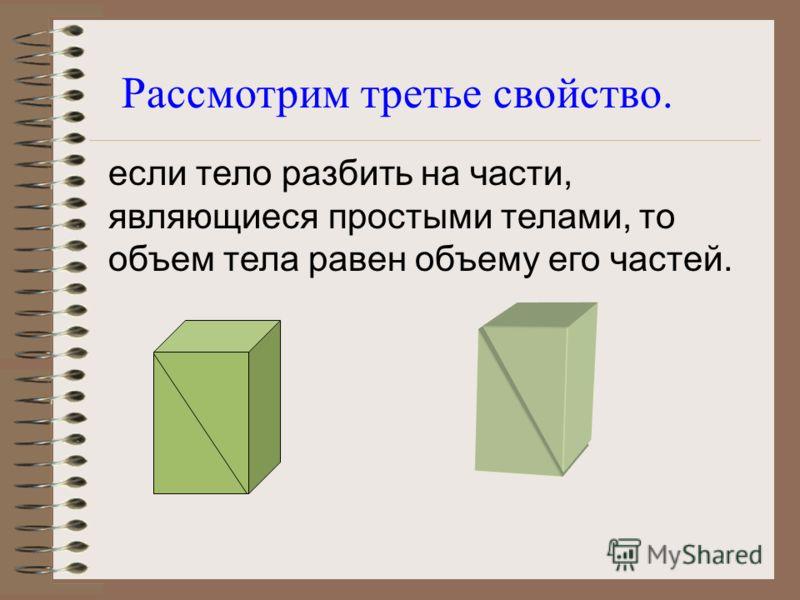 равные тела имеют равные объемы, при перемещении тела его объем не изменяется; Рассмотрим второе свойство. V1V1 V2V2 V 1 = V 2