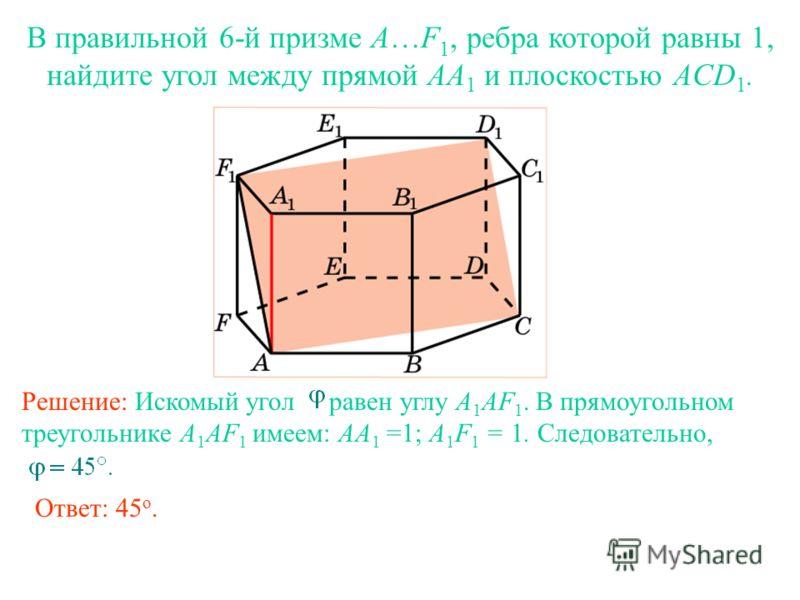 В правильной 6-й призме A…F 1, ребра которой равны 1, найдите угол между прямой AA 1 и плоскостью ACD 1. Решение: Искомый угол равен углу A 1 AF 1. В прямоугольном треугольнике A 1 AF 1 имеем: AA 1 =1; A 1 F 1 = 1. Следовательно, Ответ: 45 о.