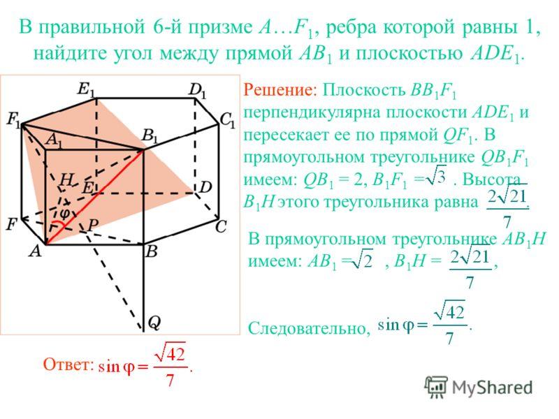В правильной 6-й призме A…F 1, ребра которой равны 1, найдите угол между прямой AB 1 и плоскостью ADE 1. Решение: Плоскость BB 1 F 1 перпендикулярна плоскости ADE 1 и пересекает ее по прямой QF 1. В прямоугольном треугольнике QB 1 F 1 имеем: QB 1 = 2