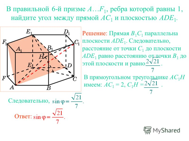 В правильной 6-й призме A…F 1, ребра которой равны 1, найдите угол между прямой AC 1 и плоскостью ADE 1. Решение: Прямая B 1 С 1 параллельна плоскости ADE 1. Следовательно, расстояние от точки C 1 до плоскости ADE 1 равно расстоянию от точки B 1 до э
