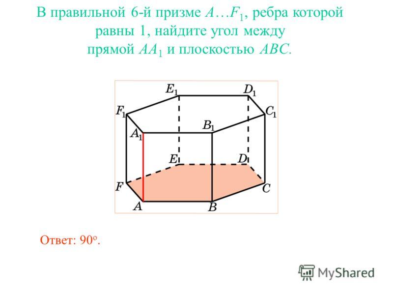 В правильной 6-й призме A…F 1, ребра которой равны 1, найдите угол между прямой AA 1 и плоскостью ABC. Ответ: 90 о.