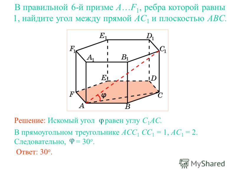 В правильной 6-й призме A…F 1, ребра которой равны 1, найдите угол между прямой AC 1 и плоскостью ABC. Решение: Искомый угол равен углу C 1 AC. Ответ: 30 о. В прямоугольном треугольнике ACC 1 CC 1 = 1, AC 1 = 2. Следовательно, = 30 о.