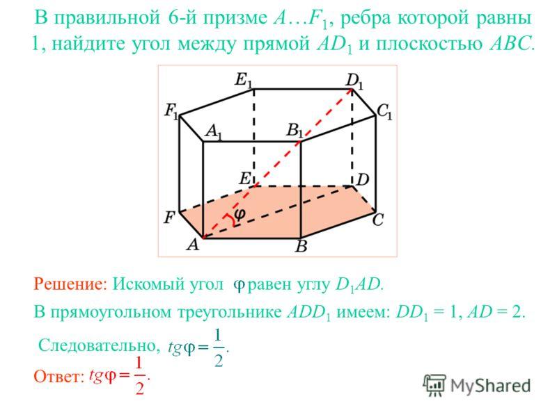 В правильной 6-й призме A…F 1, ребра которой равны 1, найдите угол между прямой AD 1 и плоскостью ABC. Ответ: В прямоугольном треугольнике ADD 1 имеем: DD 1 = 1, AD = 2. Следовательно, Решение: Искомый угол равен углу D 1 AD.