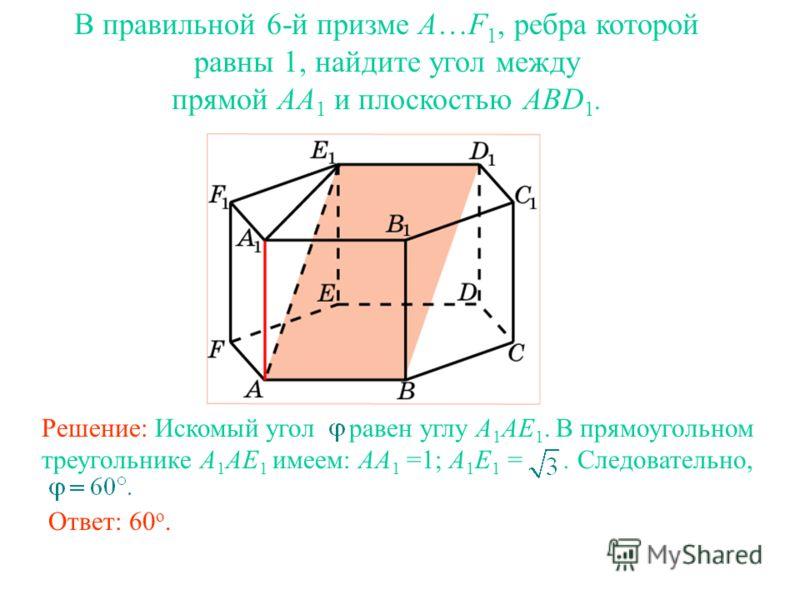 В правильной 6-й призме A…F 1, ребра которой равны 1, найдите угол между прямой AA 1 и плоскостью ABD 1. Решение: Искомый угол равен углу A 1 AE 1. В прямоугольном треугольнике A 1 AE 1 имеем: AA 1 =1; A 1 E 1 =. Следовательно, Ответ: 60 о.