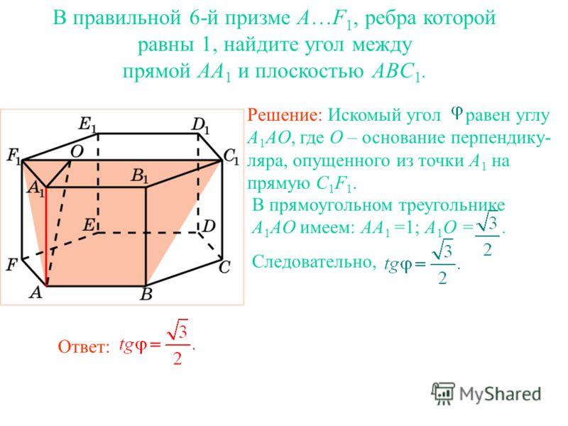 В правильной 6-й призме A…F 1, ребра которой равны 1, найдите угол между прямой AA 1 и плоскостью ABC 1. Ответ: В прямоугольном треугольнике A 1 AO имеем: AA 1 =1; A 1 O =. Следовательно, Решение: Искомый угол равен углу A 1 AO, где O – основание пер