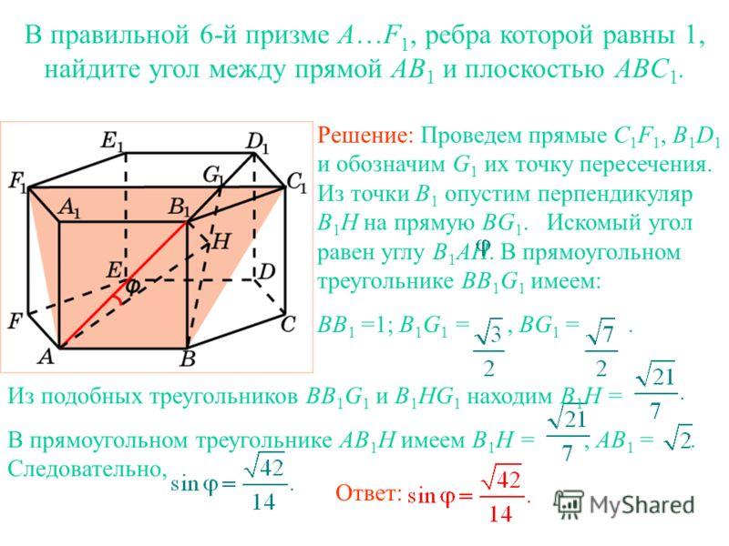 В правильной 6-й призме A…F 1, ребра которой равны 1, найдите угол между прямой AB 1 и плоскостью ABС 1. Решение: Проведем прямые C 1 F 1, B 1 D 1 и обозначим G 1 их точку пересечения. Из точки B 1 опустим перпендикуляр B 1 H на прямую BG 1. Искомый