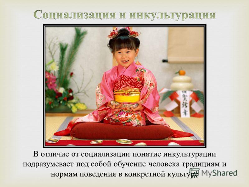 В отличие от социализации понятие инкультурации подразумевает под собой обучение человека традициям и нормам поведения в конкретной культуре