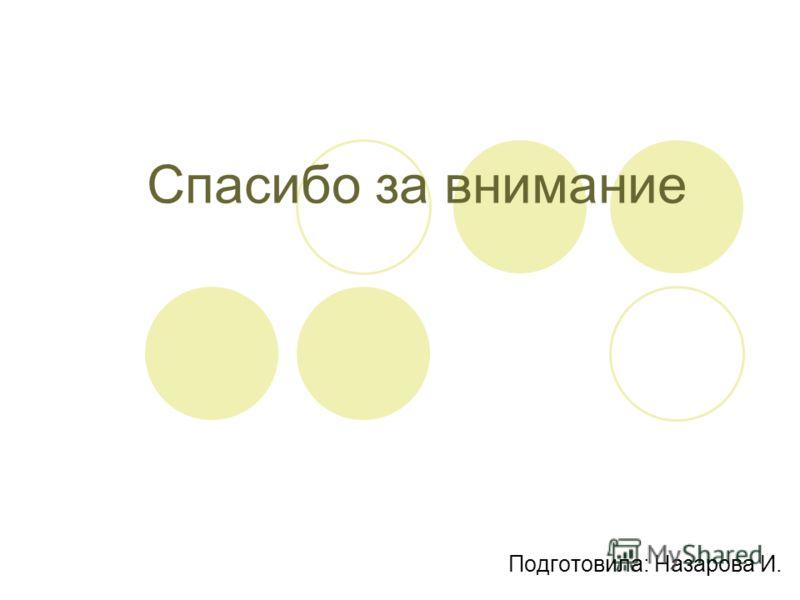 Спасибо за внимание Подготовила: Назарова И.