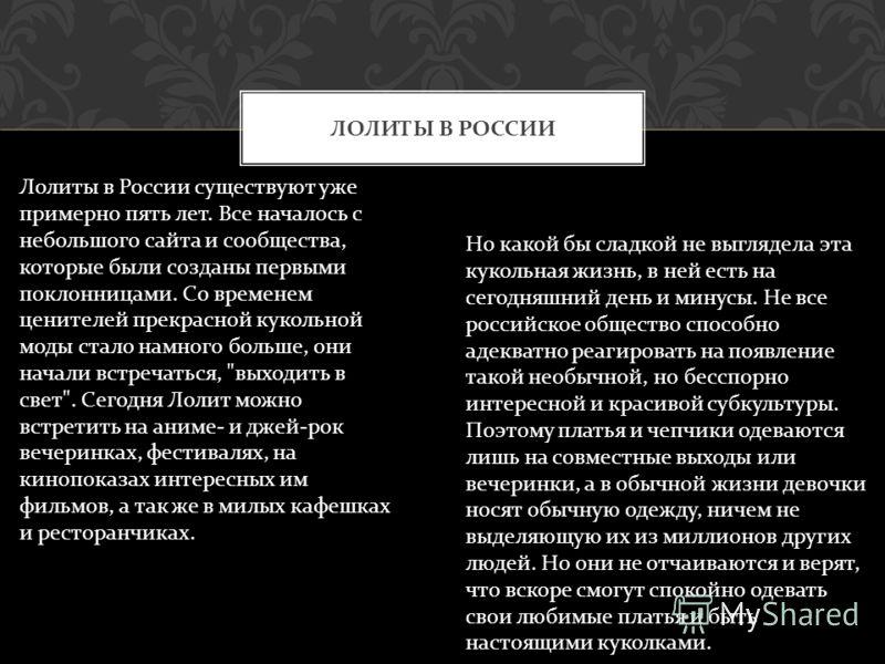 ЛОЛИТЫ В РОССИИ Лолиты в России существуют уже примерно пять лет. Все началось с небольшого сайта и сообщества, которые были созданы первыми поклонницами. Со временем ценителей прекрасной кукольной моды стало намного больше, они начали встречаться,