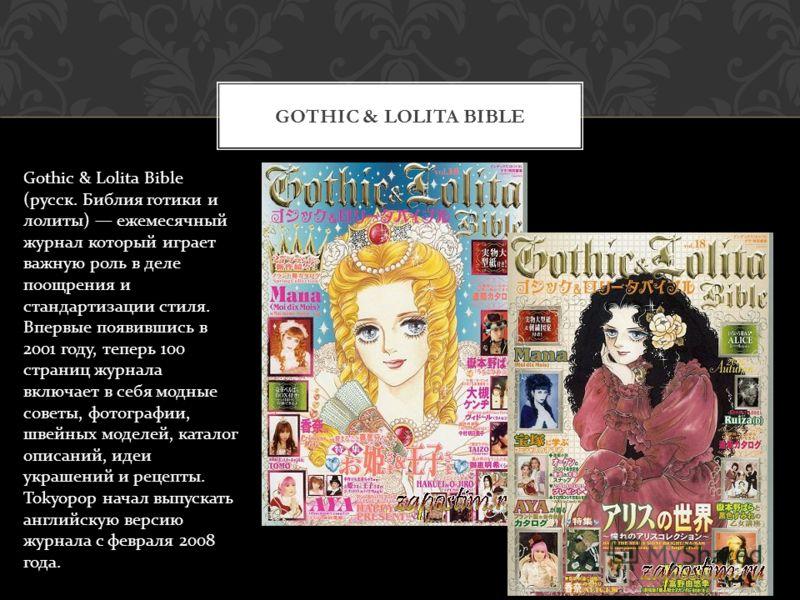 GOTHIC & LOLITA BIBLE Gothic & Lolita Bible ( русск. Библия готики и лолиты ) ежемесячный журнал который играет важную роль в деле поощрения и стандартизации стиля. Впервые появившись в 2001 году, теперь 100 страниц журнала включает в себя модные сов