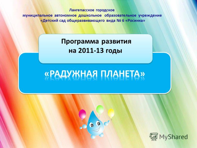 Лангепасское городское муниципальное автономное дошкольное образовательное учреждение «Детский сад общеразвивающего вида 6 «Росинка» Программа развития на 2011-13 годы Программа развития на 2011-13 годы