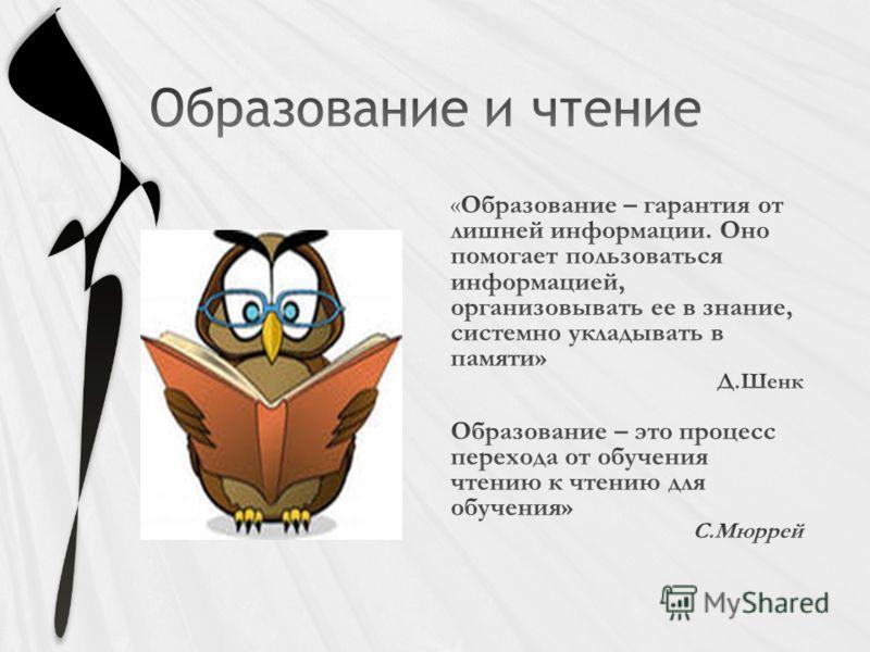 «Образование – гарантия от лишней информации. Оно помогает пользоваться информацией, организовывать ее в знание, системно укладывать в памяти» Д.Шенк Образование – это процесс перехода от обучения чтению к чтению для обучения» С.Мюррей