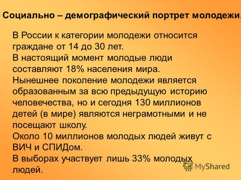 В России к категории молодежи относится граждане от 14 до 30 лет. В настоящий момент молодые люди составляют 18% населения мира. Нынешнее поколение молодежи является образованным за всю предыдущую историю человечества, но и сегодня 130 миллионов дете