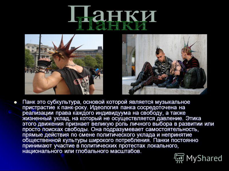 Панк это субкультура, основой которой является музыкальное пристрастие к панк-року. Идеология панка сосредоточена на реализации права каждого индивидуума на свободу, а также жизненный уклад, на который не осуществляется давление. Этика этого движения