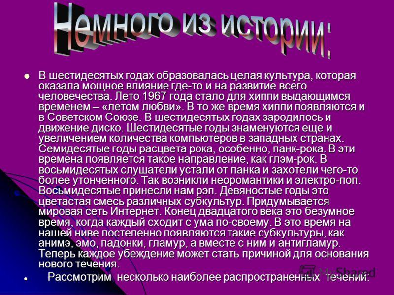 В шестидесятых годах образовалась целая культура, которая оказала мощное влияние где-то и на развитие всего человечества. Лето 1967 года стало для хиппи выдающимся временем – «летом любви». В то же время хиппи появляются и в Советском Союзе. В шестид
