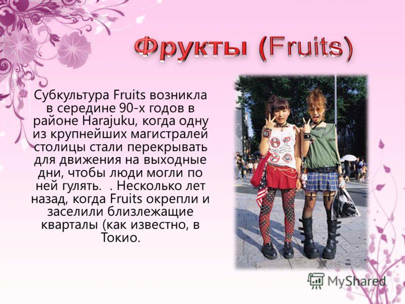 Субкультура Fruits возникла в середине 90-х годов в районе Harajuku, когда одну из крупнейших магистралей столицы стали перекрывать для движения на выходные дни, чтобы люди могли по ней гулять.. Несколько лет назад, когда Fruits окрепли и заселили бл