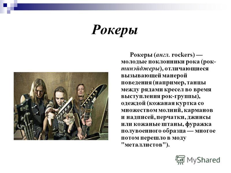 Рокеры Рокеры (англ. rockers) молодые поклонники рока (рок- тинэйджеры), отличающиеся вызывающей манерой поведения (например, танцы между рядами кресел во время выступления рок-группы), одеждой (кожаная куртка со множеством молний, карманов и надписе