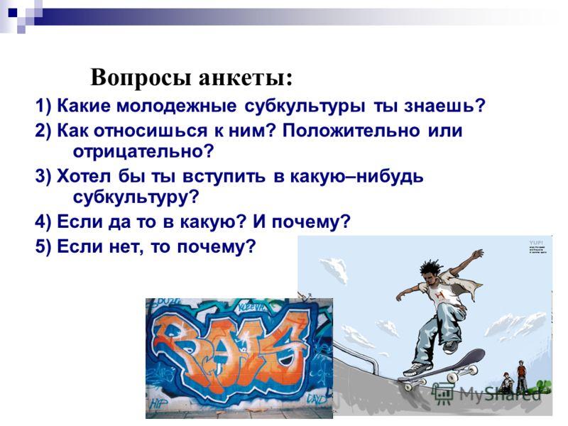 Вопросы анкеты: 1) Какие молодежные субкультуры ты знаешь? 2) Как относишься к ним? Положительно или отрицательно? 3) Хотел бы ты вступить в какую–нибудь субкультуру? 4) Если да то в какую? И почему? 5) Если нет, то почему?
