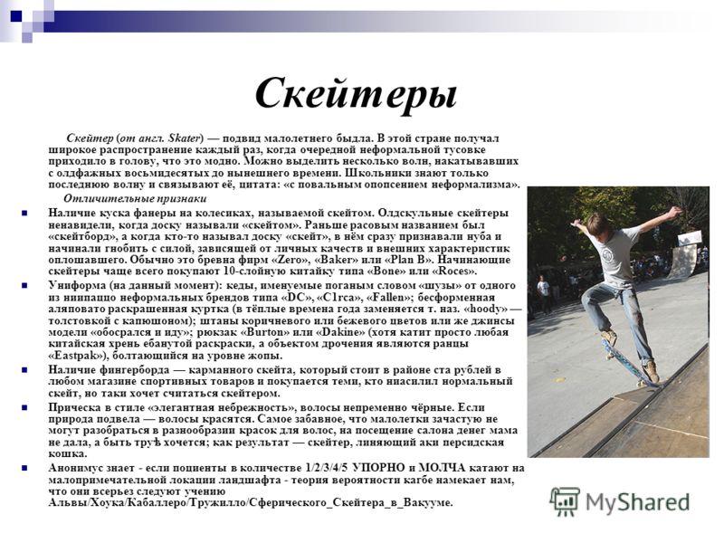 Скейтеры Скейтер (от англ. Skater) подвид малолетнего быдла. В этой стране получал широкое распространение каждый раз, когда очередной неформальной тусовке приходило в голову, что это модно. Можно выделить несколько волн, накатывавших с олдфажных вос