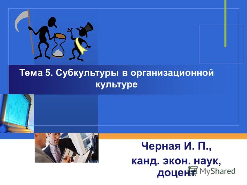 Черная И. П., канд. экон. наук, доцент Тема 5. Субкультуры в организационной культуре