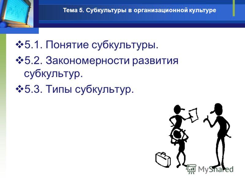 5.1. Понятие субкультуры. 5.2. Закономерности развития субкультур. 5.3. Типы субкультур. Тема 5. Субкультуры в организационной культуре