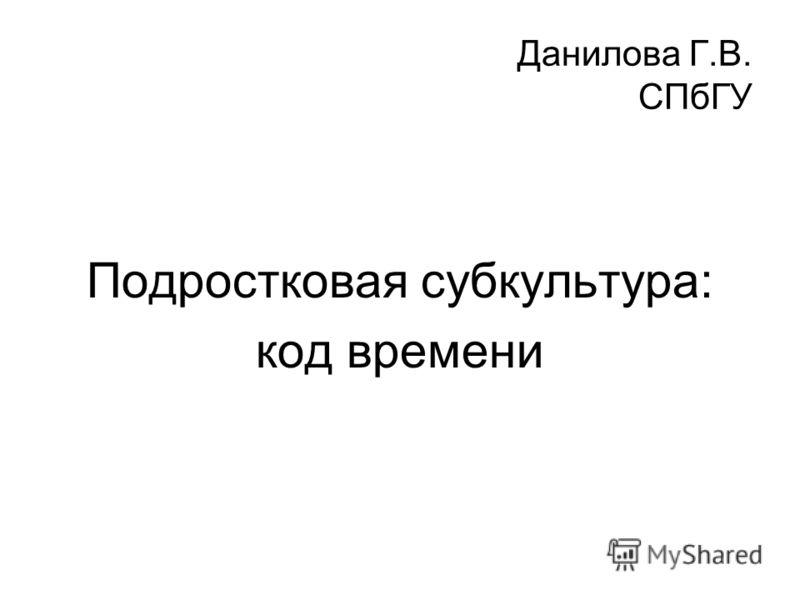 Данилова Г.В. СПбГУ Подростковая субкультура: код времени