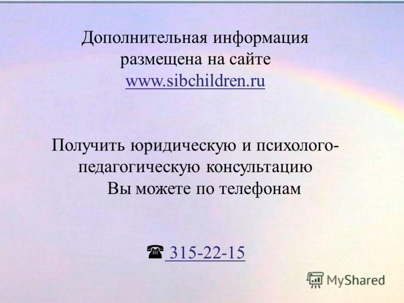 Дополнительная информация размещена на сайте www.sibchildren.ru Получить юридическую и психолого- педагогическую консультацию Вы можете по телефонам 315-22-15