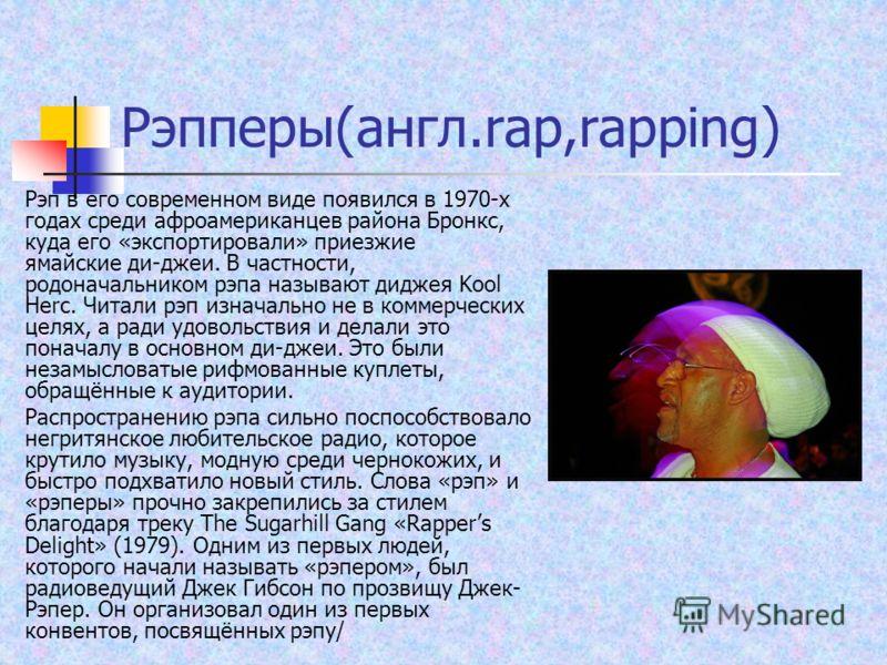 Рэпперы(англ.rap,rapping) Рэп в его современном виде появился в 1970-х годах среди афроамериканцев района Бронкс, куда его «экспортировали» приезжие ямайские ди-джеи. В частности, родоначальником рэпа называют диджея Kool Herc. Читали рэп изначально