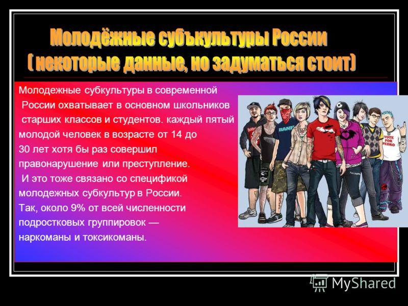 Молодежные субкультуры в современной России охватывает в основном школьников старших классов и студентов. каждый пятый молодой человек в возрасте от 14 до 30 лет хотя бы раз совершил правонарушение или преступление. И это тоже связано со спецификой м
