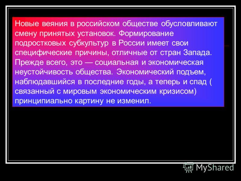 Новые веяния в российском обществе обусловливают смену принятых установок. Формирование подростковых субкультур в России имеет свои специфические причины, отличные от стран Запада. Прежде всего, это социальная и экономическая неустойчивость общества.