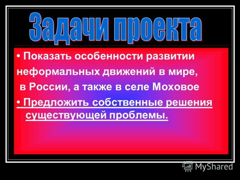 Показать особенности развитии неформальных движений в мире, в России, а также в селе Моховое Предложить собственные решения существующей проблемы.