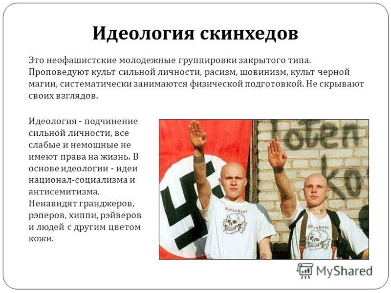 Это неофашистские молодежные группировки закрытого типа. Проповедуют культ сильной личности, расизм, шовинизм, культ черной магии, систематически занимаются физической подготовкой. Не скрывают своих взглядов. Идеология скинхедов Идеология - подчинени
