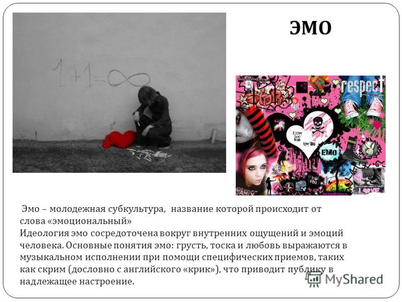 ЭМО Эмо – молодежная субкультура, название которой происходит от слова «эмоциональный» Идеология эмо сосредоточена вокруг внутренних ощущений и эмоций человека. Основные понятия эмо: грусть, тоска и любовь выражаются в музыкальном исполнении при помо
