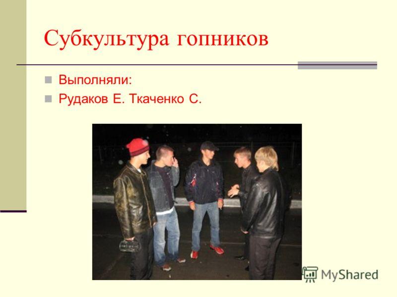 Субкультура гопников Выполняли: Рудаков Е. Ткаченко С.