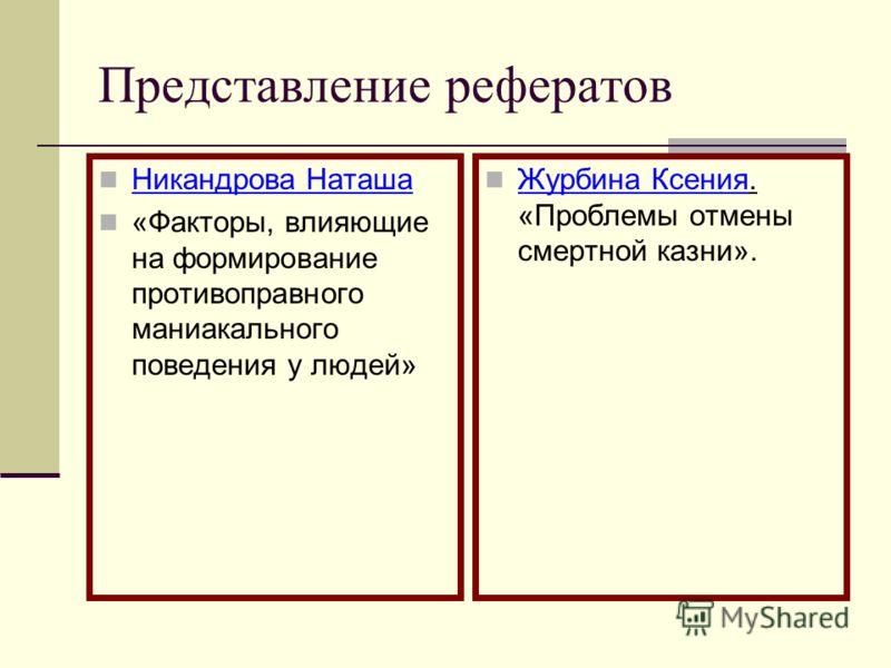 Представление рефератов Никандрова Наташа «Факторы, влияющие на формирование противоправного маниакального поведения у людей» Журбина Ксения. «Проблемы отмены смертной казни».