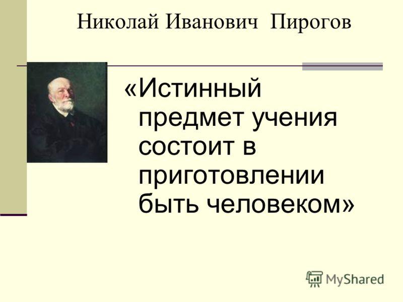 Николай Иванович Пирогов «Истинный предмет учения состоит в приготовлении быть человеком»