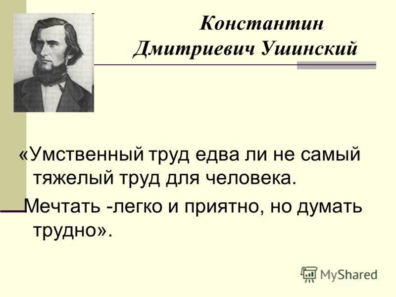 Константин Дмитриевич Ушинский «Умственный труд едва ли не самый тяжелый труд для человека. Мечтать -легко и приятно, но думать трудно».