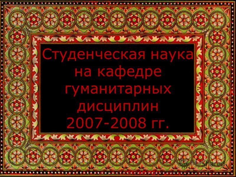 Студенческая наука на кафедре гуманитарных дисциплин 2007-2008 гг.