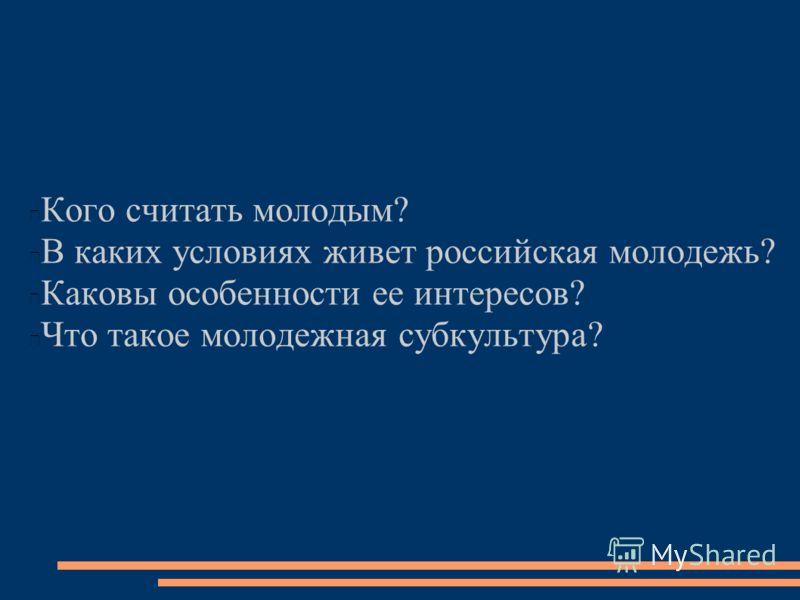 Кого считать молодым? В каких условиях живет российская молодежь? Каковы особенности ее интересов? Что такое молодежная субкультура?