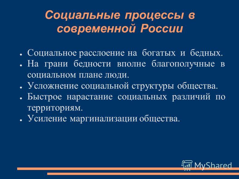 Социальные процессы в современной России Социальное расслоение на богатых и бедных. На грани бедности вполне благополучные в социальном плане люди. Усложнение социальной структуры общества. Быстрое нарастание социальных различий по территориям. Усиле
