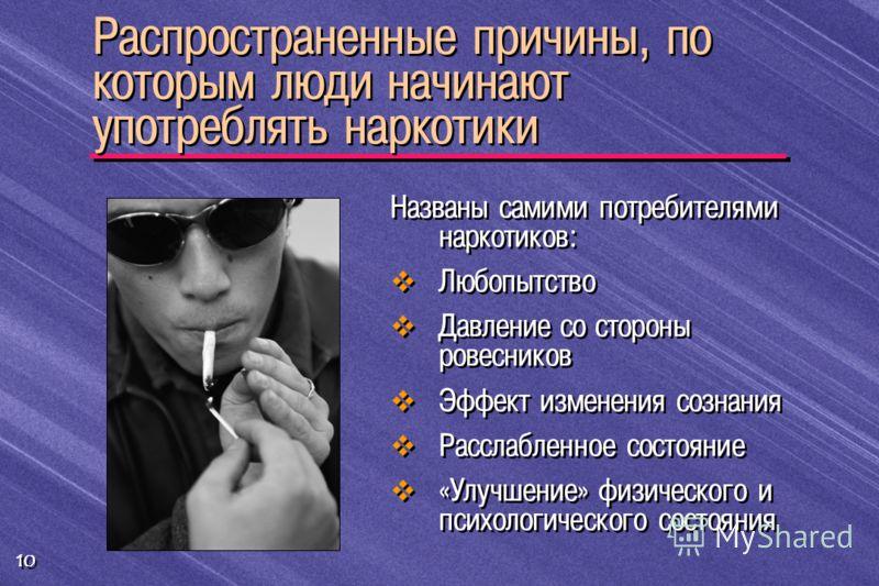 10 Названы самими потребителями наркотиков: Любопытство Давление со стороны ровесников Эффект изменения сознания Расслабленное состояние «Улучшение» физического и психологического состояния Распространенные причины, по которым люди начинают употребля