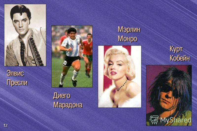 12 Элвис Пресли Диего Марадона Мэрлин Монро Курт Кобейн