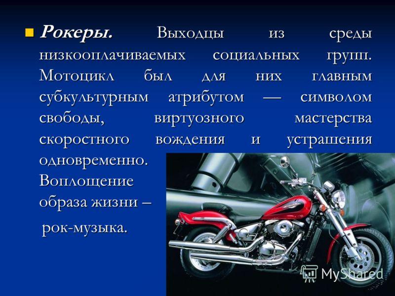 Рокеры. Выходцы из среды низкооплачиваемых социальных групп. Мотоцикл был для них главным субкультурным атрибутом символом свободы, виртуозного мастерства скоростного вождения и устрашения одновременно. Воплощение образа жизни – Рокеры. Выходцы из ср