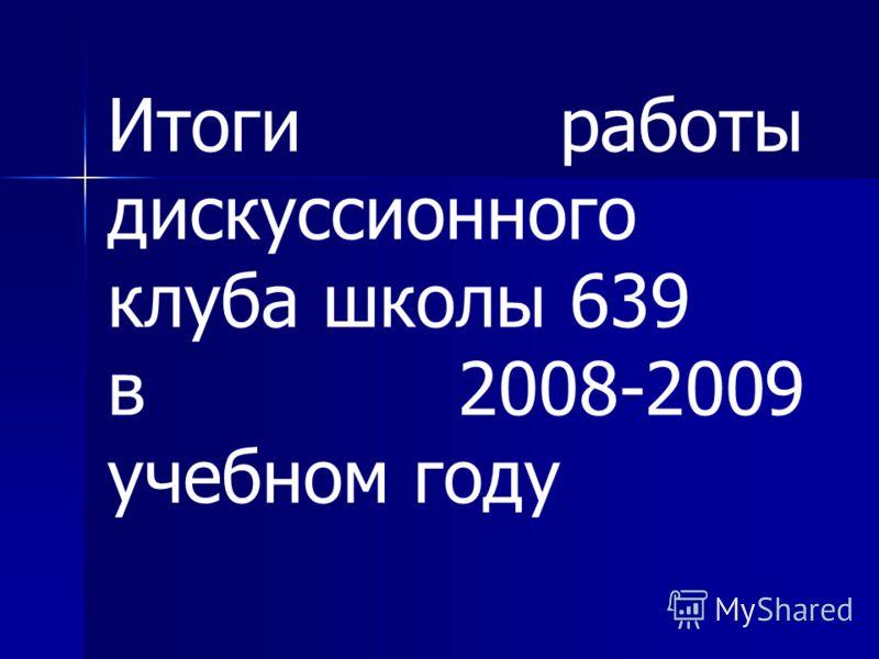 Итоги работы дискуссионного клуба школы 639 в 2008-2009 учебном году