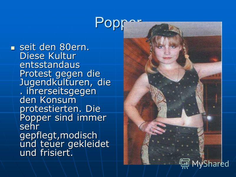 Popper seit den 80ern. Diese Kultur entsstandaus Protest gegen die Jugendkulturen, die. ihrerseitsgegen den Konsum protestierten. Die Popper sind immer sehr gepflegt,modisch und teuer gekleidet und frisiert. seit den 80ern. Diese Kultur entsstandaus