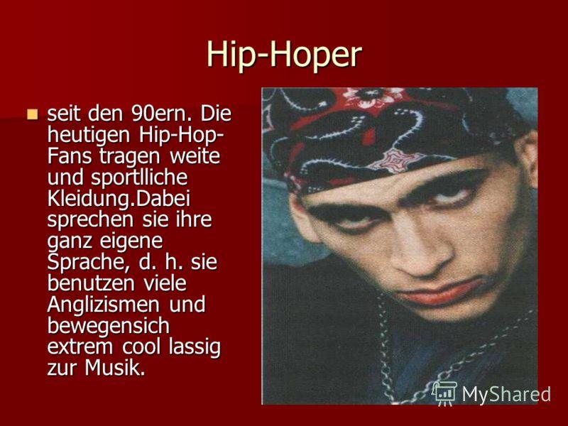 Hip-Hoper seit den 90ern. Die heutigen Hip-Hop- Fans tragen weite und sportlliche Kleidung.Dabei sprechen sie ihre ganz eigene Sprache, d. h. sie benutzen viele Anglizismen und bewegensich extrem cool lassig zur Musik. seit den 90ern. Die heutigen Hi