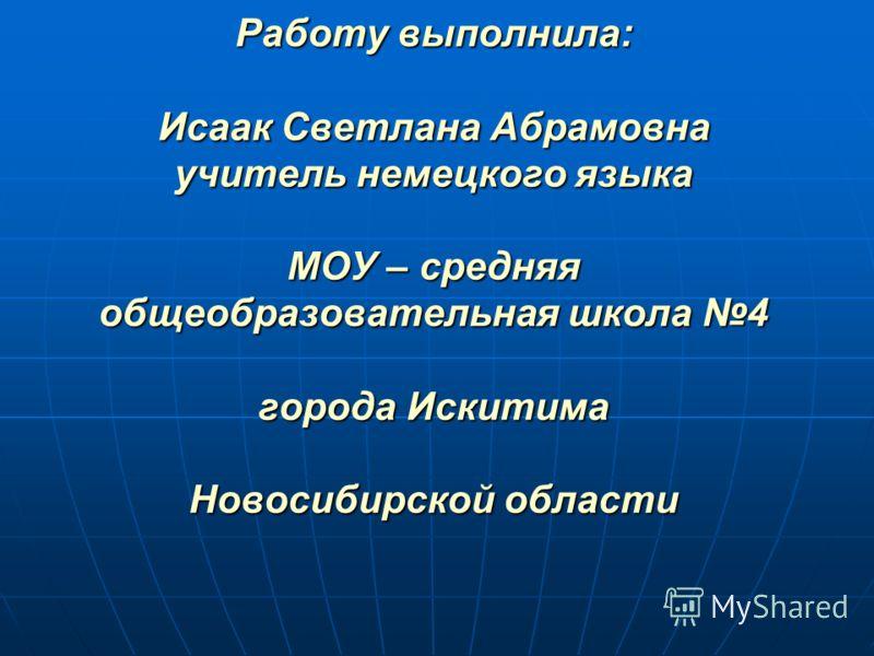 Работу выполнила: Исаак Светлана Абрамовна учитель немецкого языка МОУ – средняя общеобразовательная школа 4 города Искитима Новосибирской области